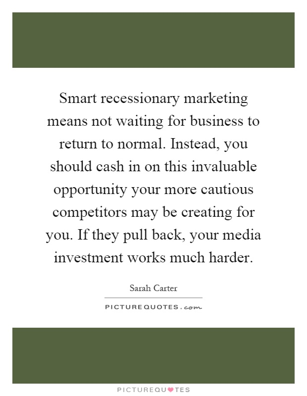 Smart recessionary marketing means not waiting for business to return to normal. Instead, you should cash in on this invaluable opportunity your more cautious competitors may be creating for you. If they pull back, your media investment works much harder Picture Quote #1