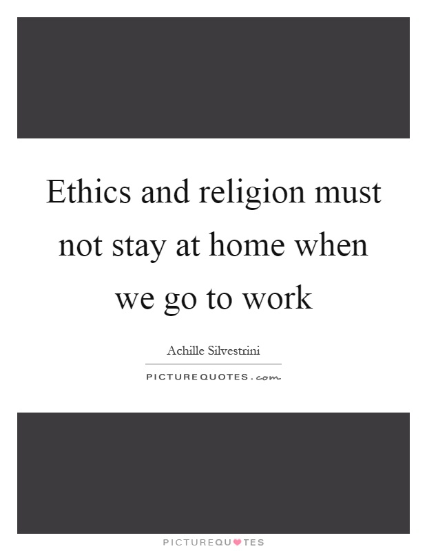 Ethics and religion must not stay at home when we go to work Picture Quote #1