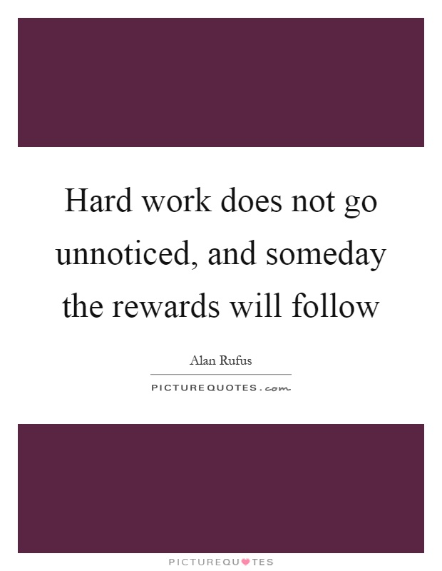 Hard work does not go unnoticed, and someday the rewards will follow Picture Quote #1
