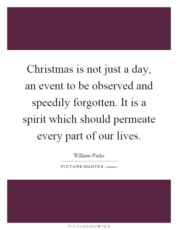 Christmas is not just a day, an event to be observed and speedily forgotten. It is a spirit which should permeate every part of our lives Picture Quote #1