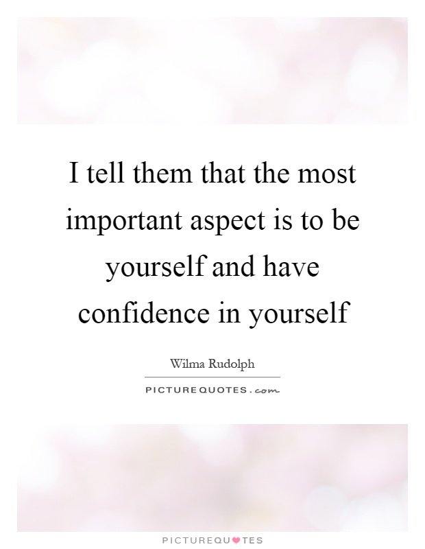 I tell them that the most important aspect is to be yourself and have confidence in yourself Picture Quote #1