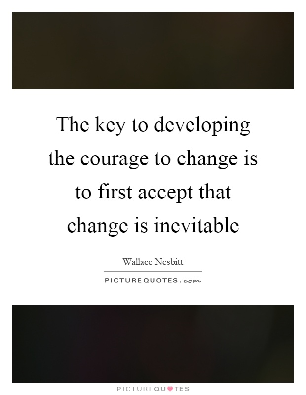 The key to developing the courage to change is to first accept that change is inevitable Picture Quote #1