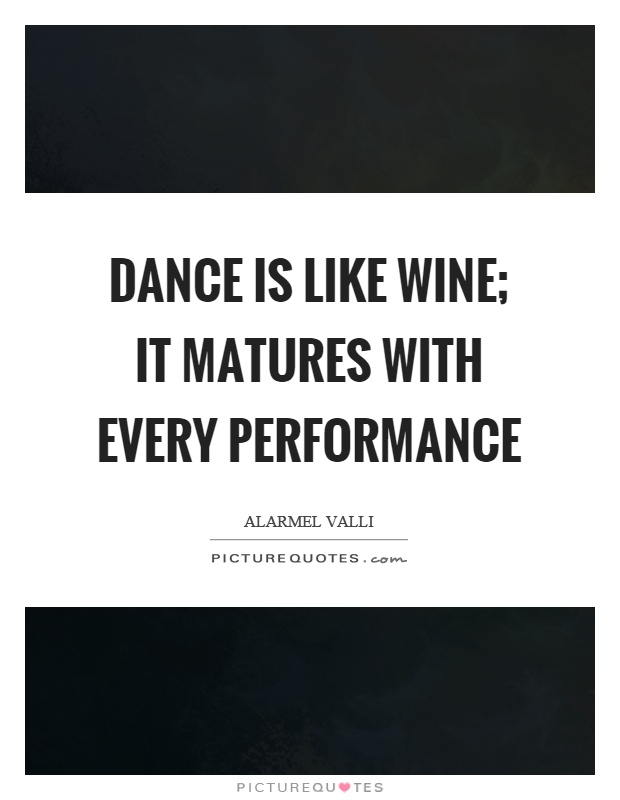 Dance is like wine; it matures with every performance Picture Quote #1