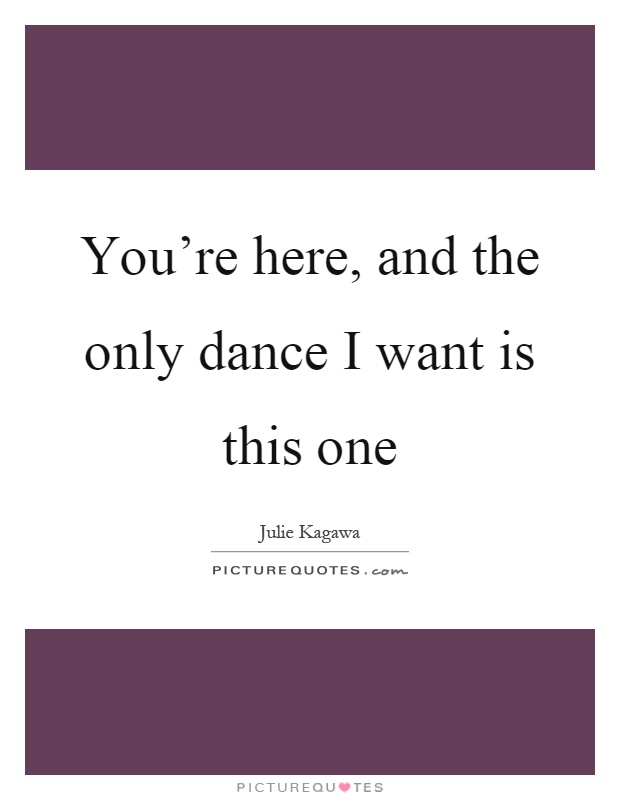 You're here, and the only dance I want is this one Picture Quote #1