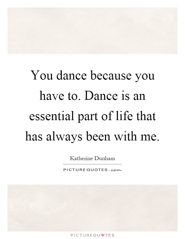 You dance because you have to. Dance is an essential part of life that has always been with me Picture Quote #1