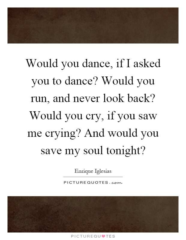 Would you dance, if I asked you to dance? Would you run, and never look back? Would you cry, if you saw me crying? And would you save my soul tonight? Picture Quote #1
