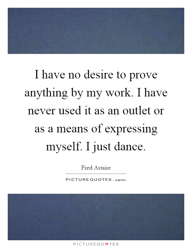 I have no desire to prove anything by my work. I have never used it as an outlet or as a means of expressing myself. I just dance Picture Quote #1