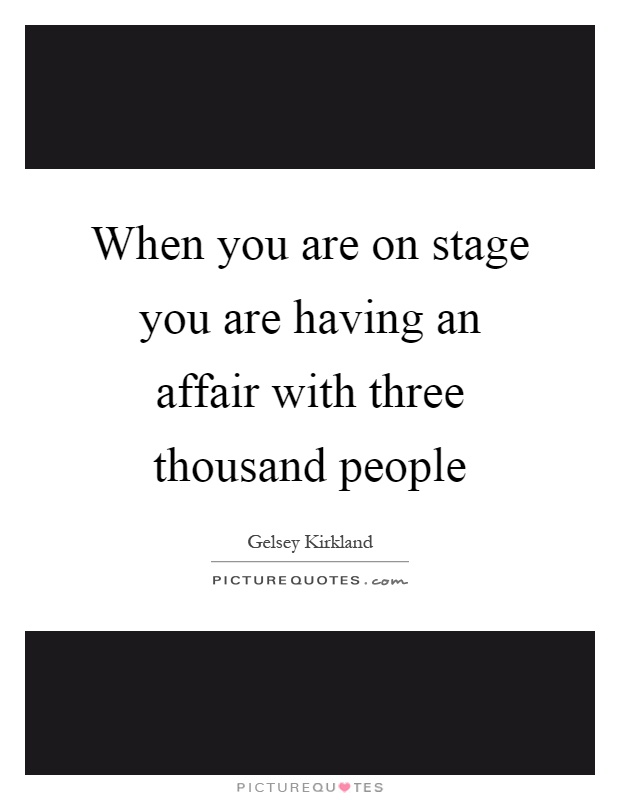 When you are on stage you are having an affair with three thousand people Picture Quote #1