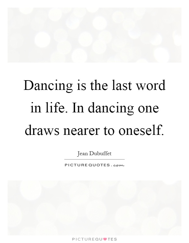 Dancing is the last word in life. In dancing one draws nearer to oneself Picture Quote #1