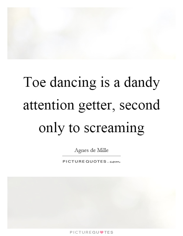 Toe dancing is a dandy attention getter, second only to screaming Picture Quote #1