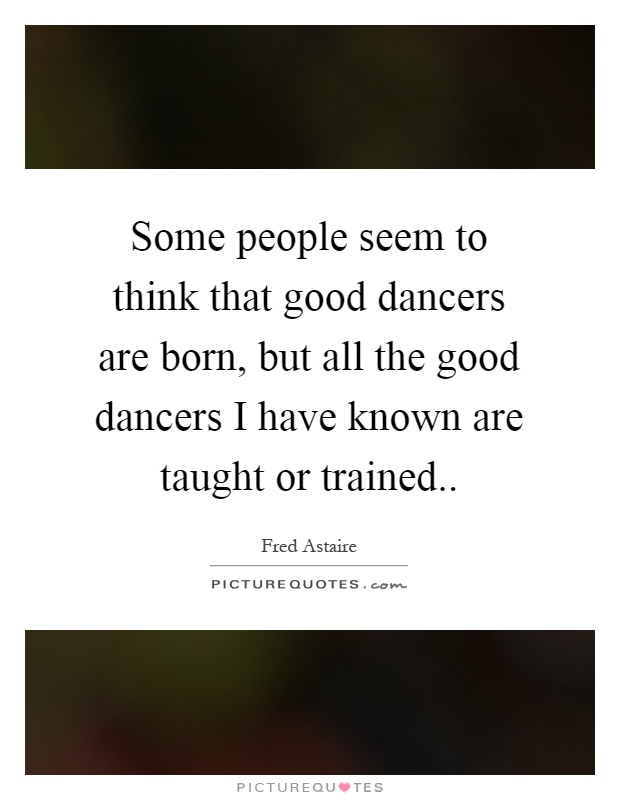 Some people seem to think that good dancers are born, but all the good dancers I have known are taught or trained Picture Quote #1
