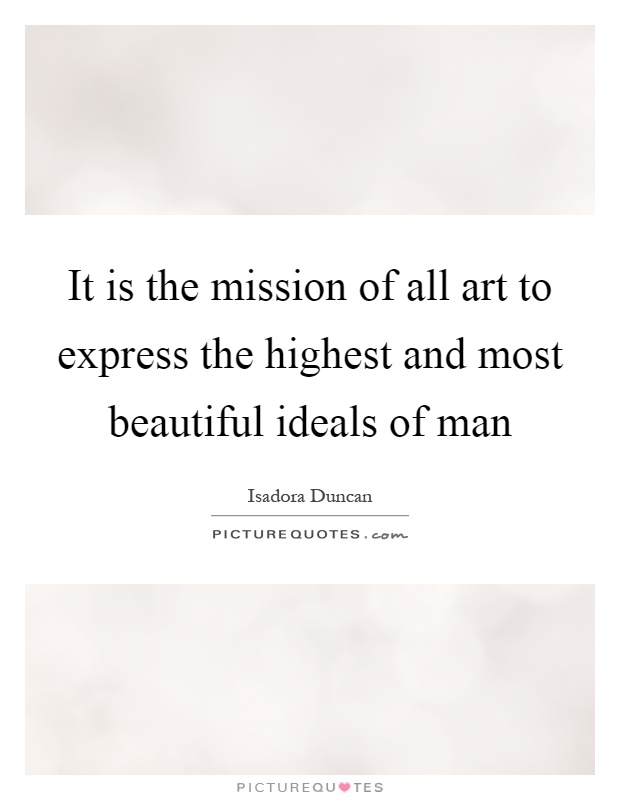 It is the mission of all art to express the highest and most beautiful ideals of man Picture Quote #1