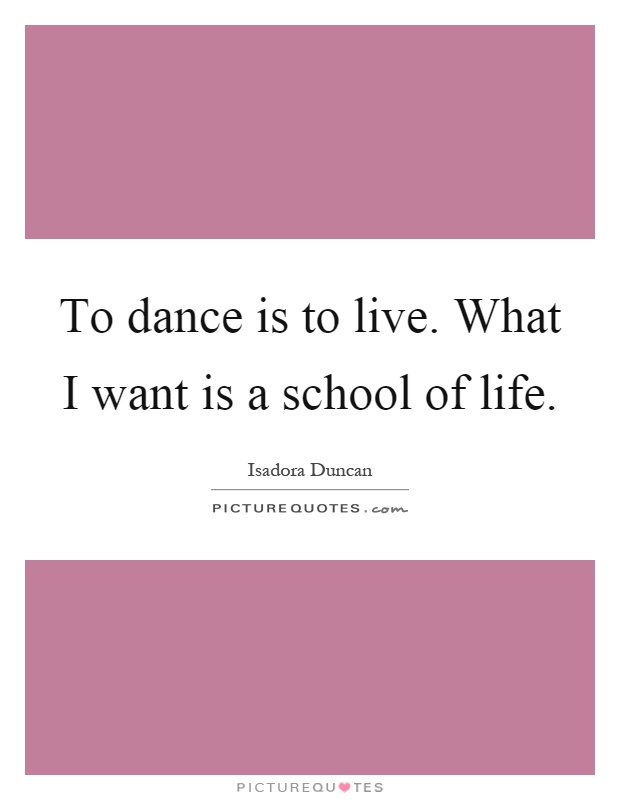 To dance is to live. What I want is a school of life Picture Quote #1