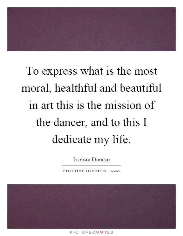 To express what is the most moral, healthful and beautiful in art this is the mission of the dancer, and to this I dedicate my life Picture Quote #1