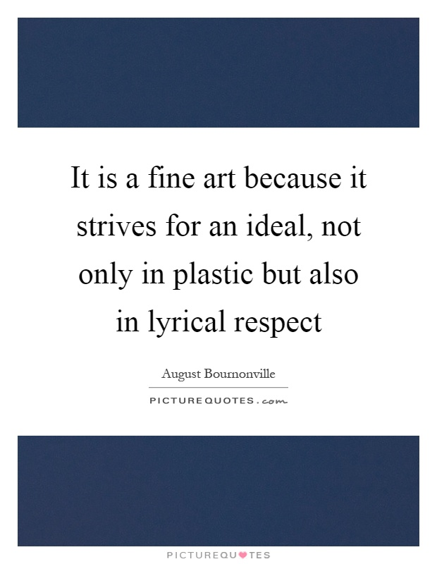 It is a fine art because it strives for an ideal, not only in plastic but also in lyrical respect Picture Quote #1
