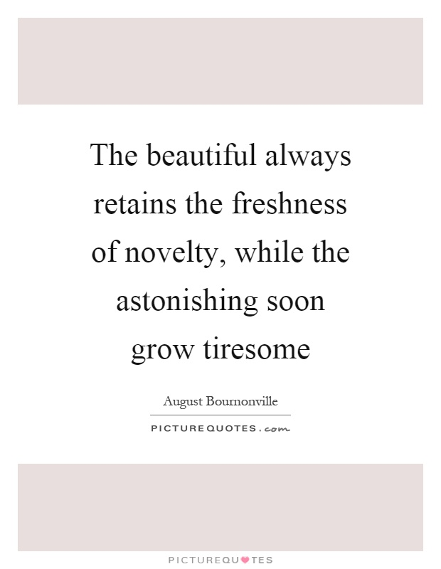 The beautiful always retains the freshness of novelty, while the astonishing soon grow tiresome Picture Quote #1