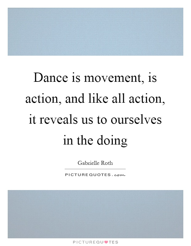 Dance is movement, is action, and like all action, it reveals us to ourselves in the doing Picture Quote #1