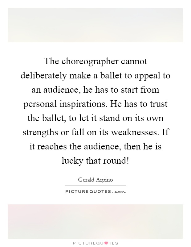 The choreographer cannot deliberately make a ballet to appeal to an audience, he has to start from personal inspirations. He has to trust the ballet, to let it stand on its own strengths or fall on its weaknesses. If it reaches the audience, then he is lucky that round! Picture Quote #1