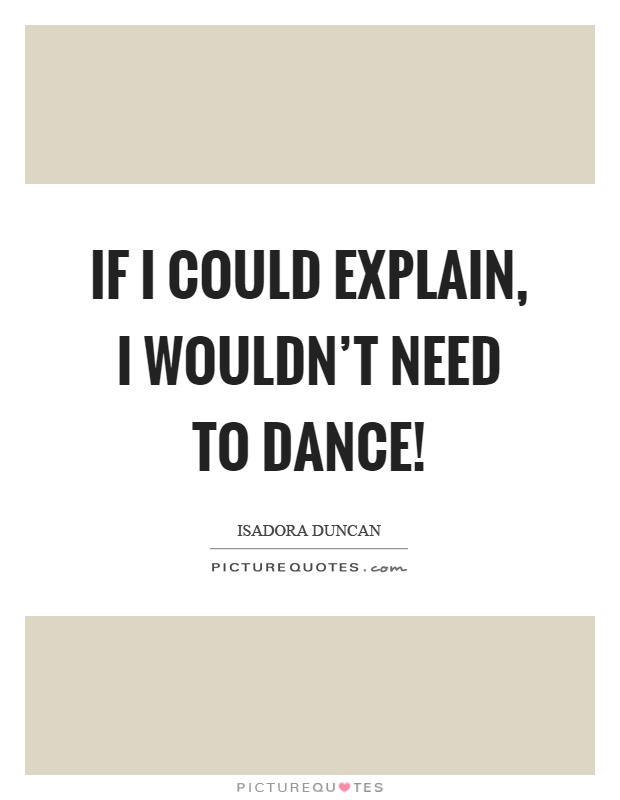 If I could explain, I wouldn't need to dance! Picture Quote #1