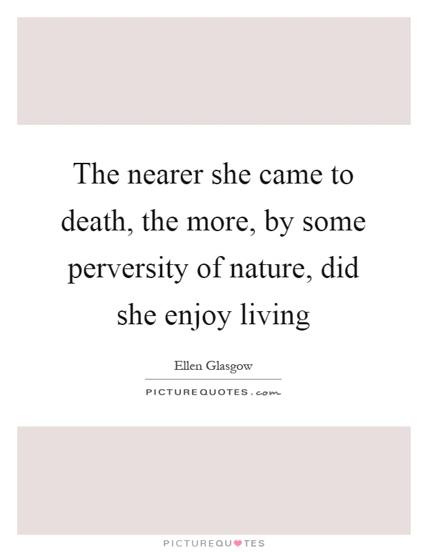 The nearer she came to death, the more, by some perversity of nature, did she enjoy living Picture Quote #1