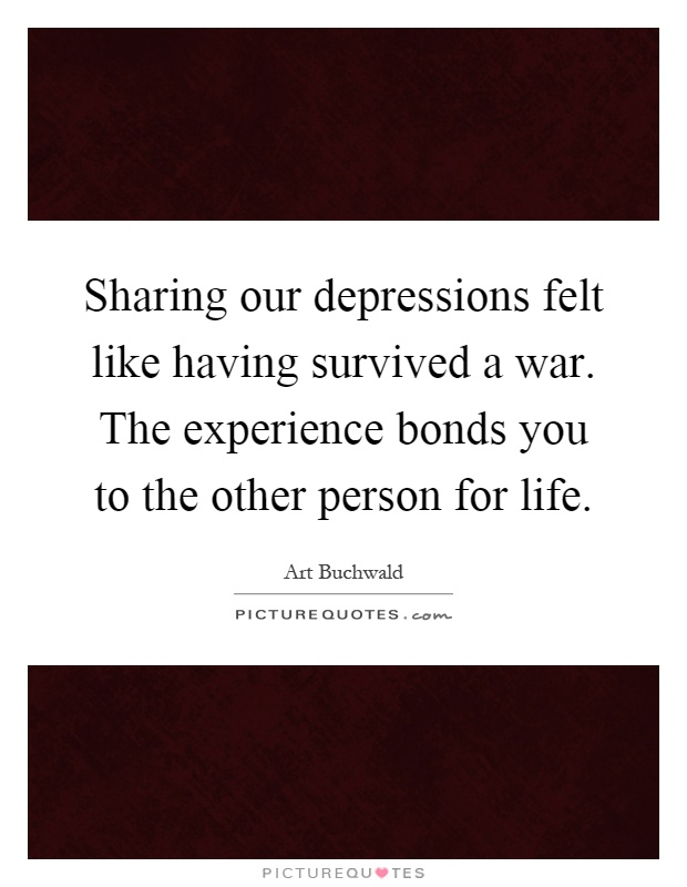 Sharing our depressions felt like having survived a war. The experience bonds you to the other person for life Picture Quote #1