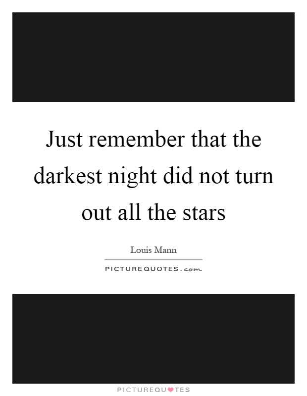 Just remember that the darkest night did not turn out all the stars Picture Quote #1