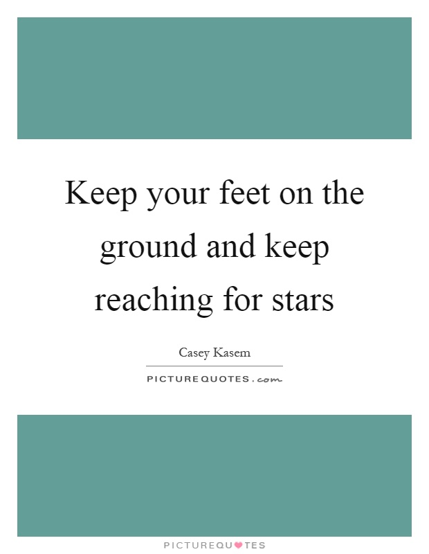 Keep your feet on the ground and keep reaching for stars Picture Quote #1
