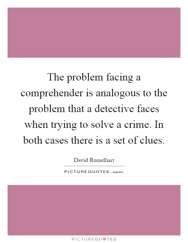 The problem facing a comprehender is analogous to the problem that a detective faces when trying to solve a crime. In both cases there is a set of clues Picture Quote #1