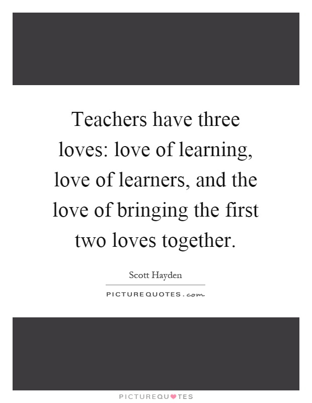 Teachers have three loves: love of learning, love of learners, and the love of bringing the first two loves together Picture Quote #1