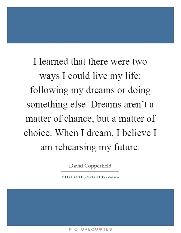 I learned that there were two ways I could live my life: following my dreams or doing something else. Dreams aren't a matter of chance, but a matter of choice. When I dream, I believe I am rehearsing my future Picture Quote #1