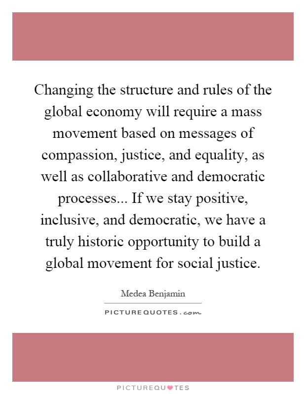 Changing the structure and rules of the global economy will require a mass movement based on messages of compassion, justice, and equality, as well as collaborative and democratic processes... If we stay positive, inclusive, and democratic, we have a truly historic opportunity to build a global movement for social justice Picture Quote #1