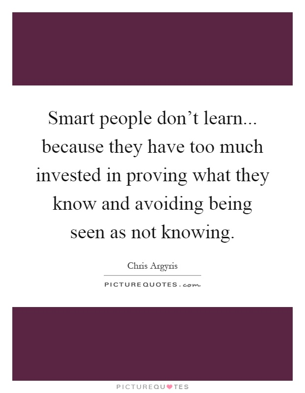 Smart people don't learn... because they have too much invested in proving what they know and avoiding being seen as not knowing Picture Quote #1
