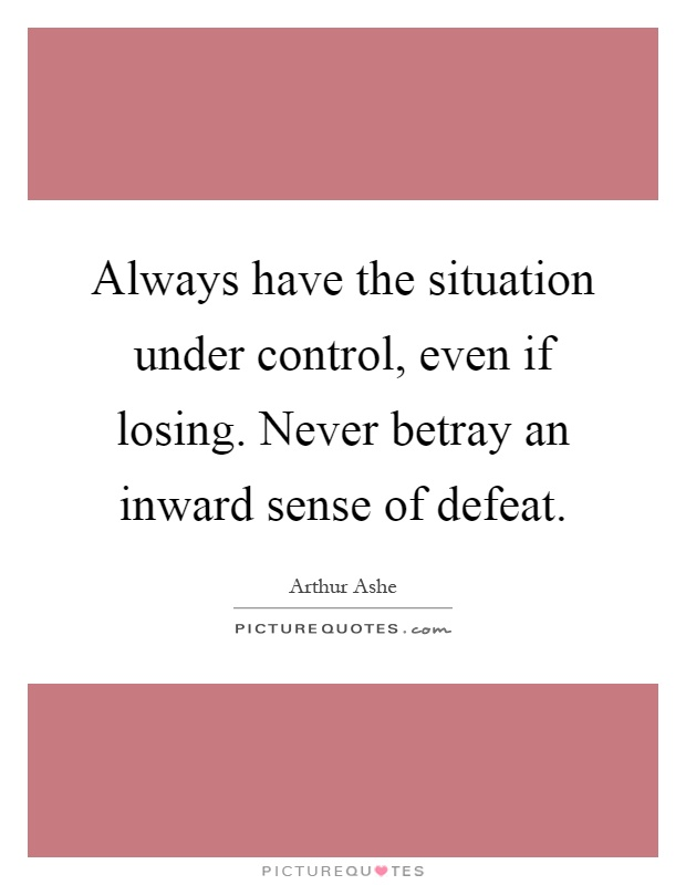 Always have the situation under control, even if losing. Never betray an inward sense of defeat Picture Quote #1