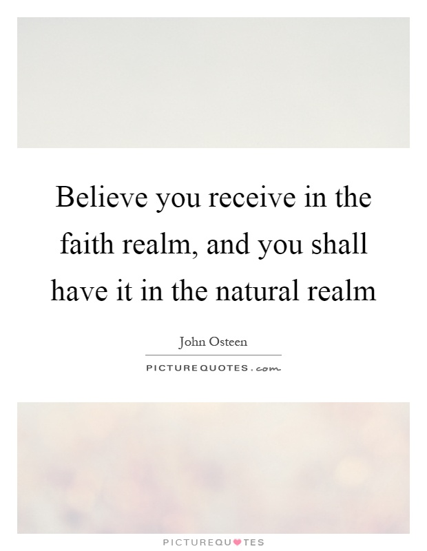 Believe you receive in the faith realm, and you shall have it in the natural realm Picture Quote #1