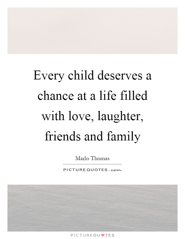 Every child deserves a chance at a life filled with love, laughter, friends and family Picture Quote #1