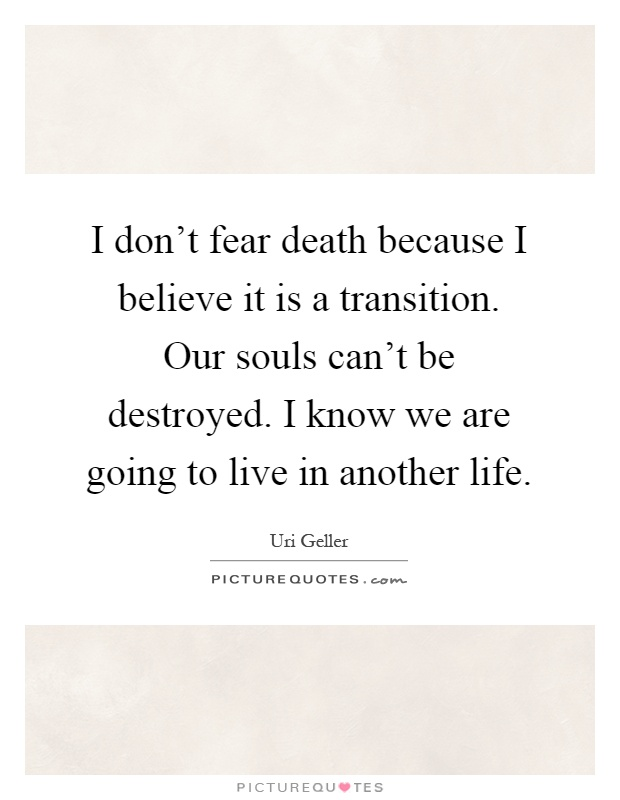 I don't fear death because I believe it is a transition. Our souls can't be destroyed. I know we are going to live in another life Picture Quote #1