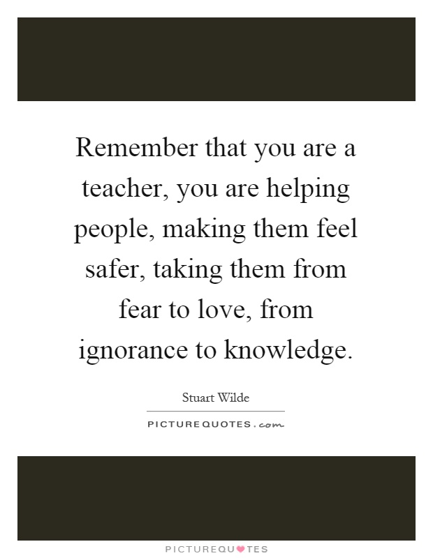 Remember that you are a teacher, you are helping people, making them feel safer, taking them from fear to love, from ignorance to knowledge Picture Quote #1