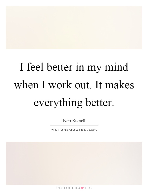 I feel better in my mind when I work out. It makes everything better Picture Quote #1