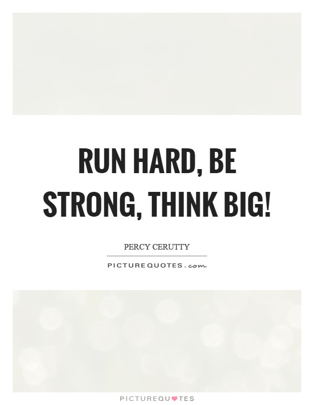 Run hard, be strong, think big! Picture Quote #1
