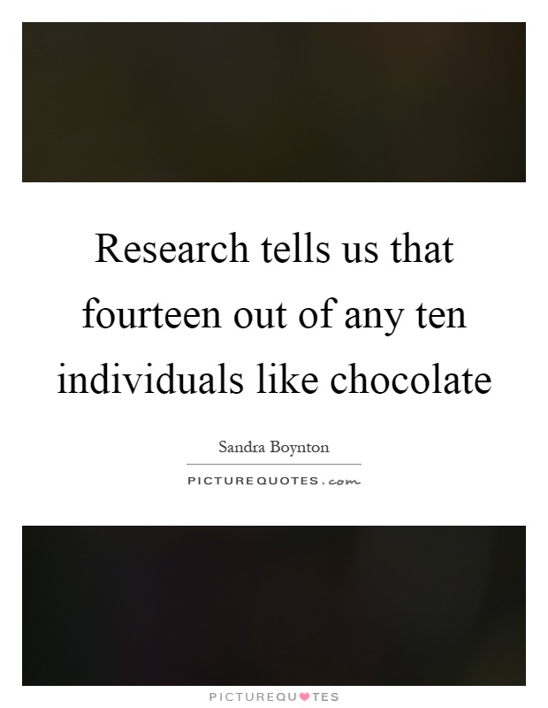 Research tells us that fourteen out of any ten individuals like chocolate Picture Quote #1