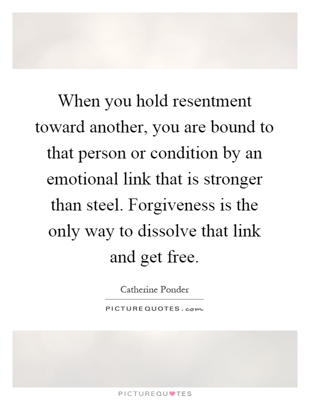 When you hold resentment toward another, you are bound to that person or condition by an emotional link that is stronger than steel. Forgiveness is the only way to dissolve that link and get free Picture Quote #1
