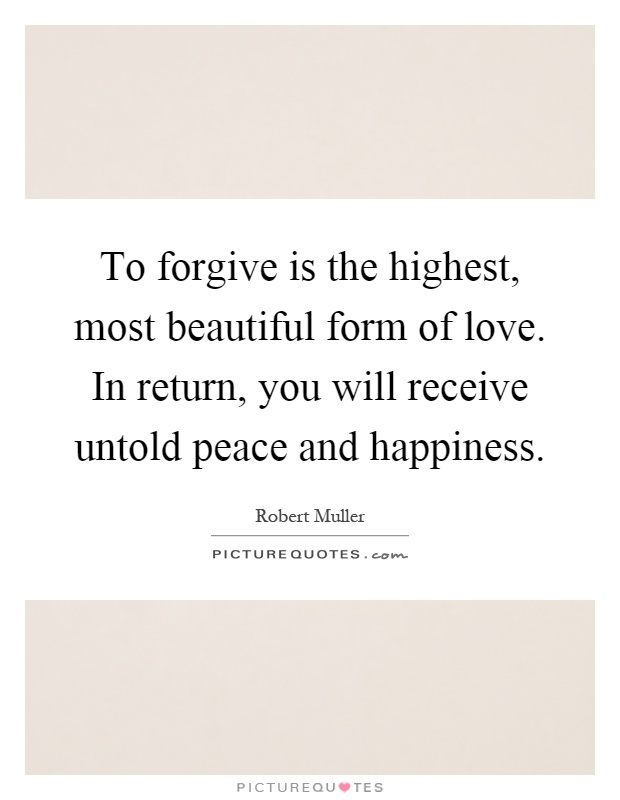 To forgive is the highest, most beautiful form of love. In return, you will receive untold peace and happiness Picture Quote #1