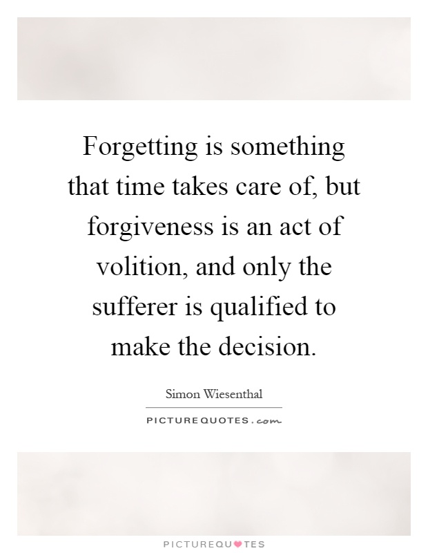Forgetting is something that time takes care of, but forgiveness is an act of volition, and only the sufferer is qualified to make the decision Picture Quote #1