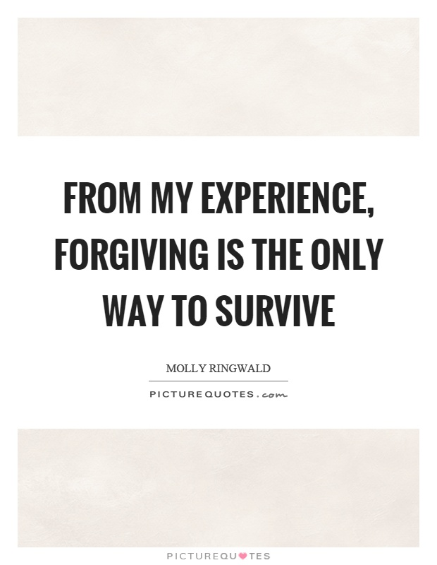 From my experience, forgiving is the only way to survive Picture Quote #1