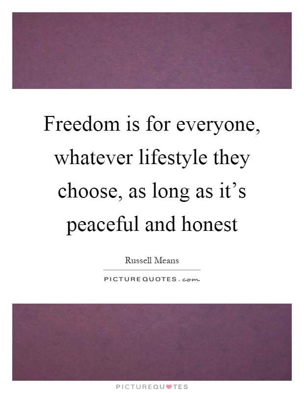 Freedom is for everyone, whatever lifestyle they choose, as long as it's peaceful and honest Picture Quote #1