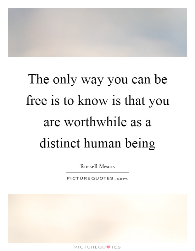 The only way you can be free is to know is that you are worthwhile as a distinct human being Picture Quote #1