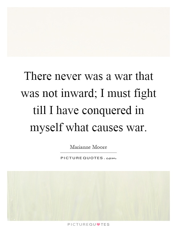 There never was a war that was not inward; I must fight till I have conquered in myself what causes war Picture Quote #1