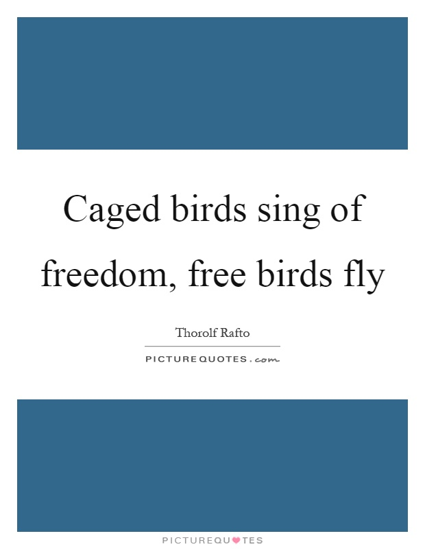 Caged birds sing of freedom, free birds fly Picture Quote #1