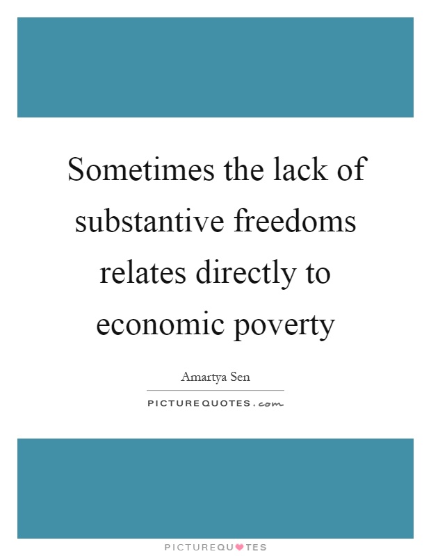 Sometimes the lack of substantive freedoms relates directly to economic poverty Picture Quote #1