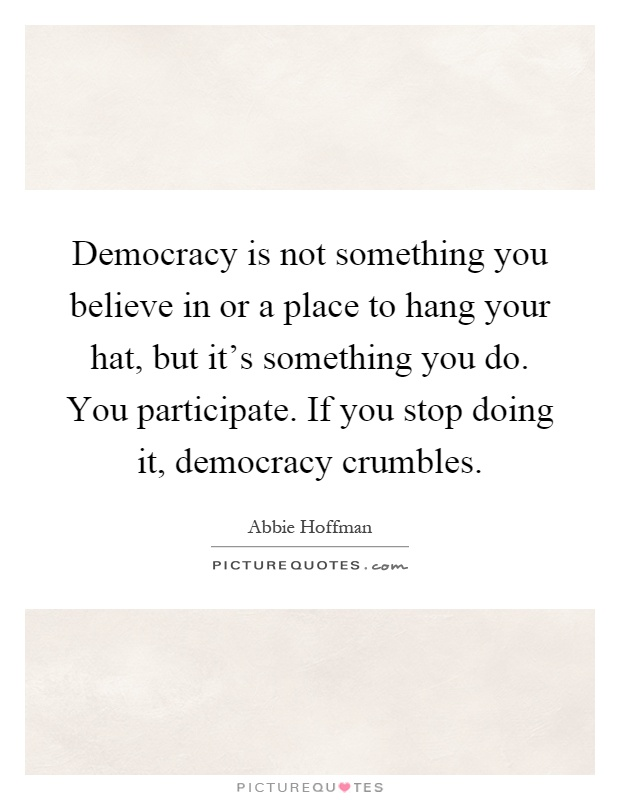 Democracy is not something you believe in or a place to hang your hat, but it's something you do. You participate. If you stop doing it, democracy crumbles Picture Quote #1